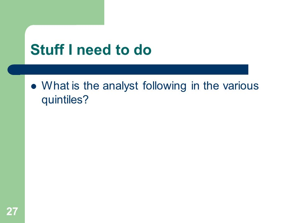 27 Stuff I need to do What is the analyst following in the various quintiles