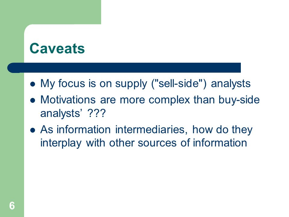 6 Caveats My focus is on supply ( sell-side ) analysts Motivations are more complex than buy-side analysts .