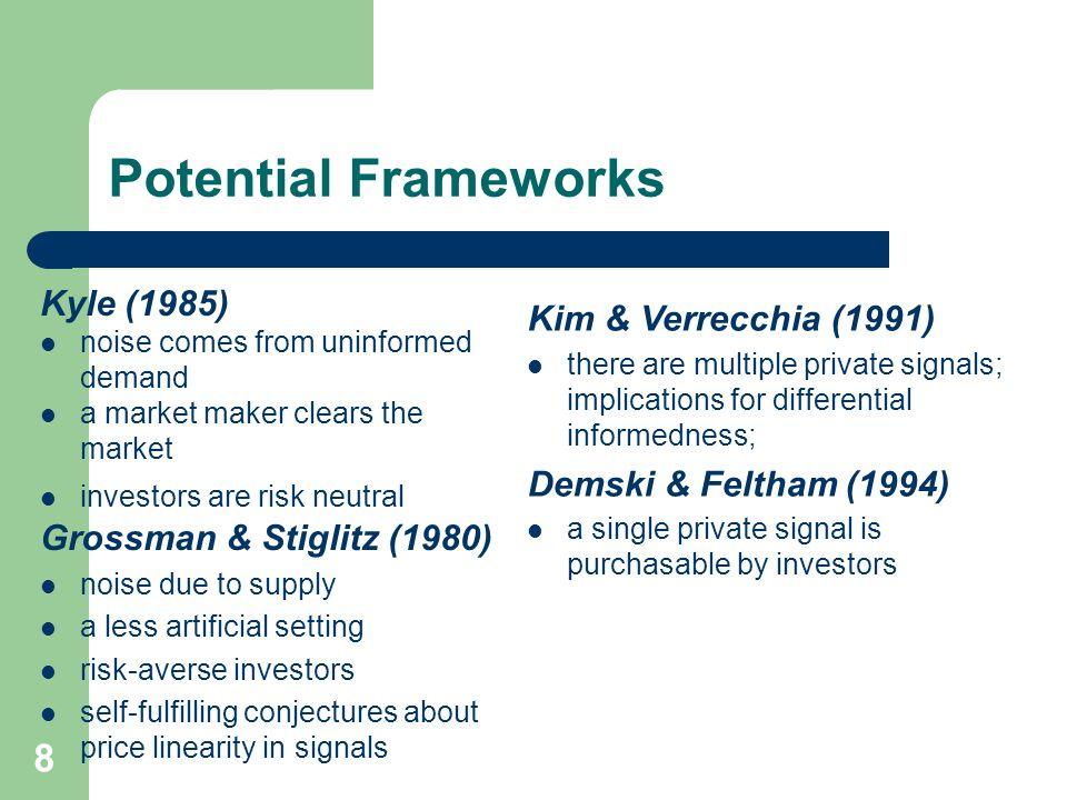 8 Potential Frameworks Kyle (1985) noise comes from uninformed demand a market maker clears the market investors are risk neutral Grossman & Stiglitz (1980) noise due to supply a less artificial setting risk-averse investors self-fulfilling conjectures about price linearity in signals Kim & Verrecchia (1991) there are multiple private signals; implications for differential informedness; Demski & Feltham (1994) a single private signal is purchasable by investors