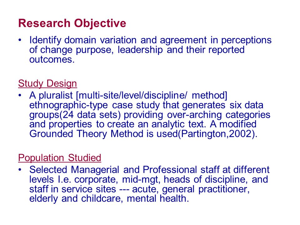 Research Objective Identify domain variation and agreement in perceptions of change purpose, leadership and their reported outcomes. Study Design A pl