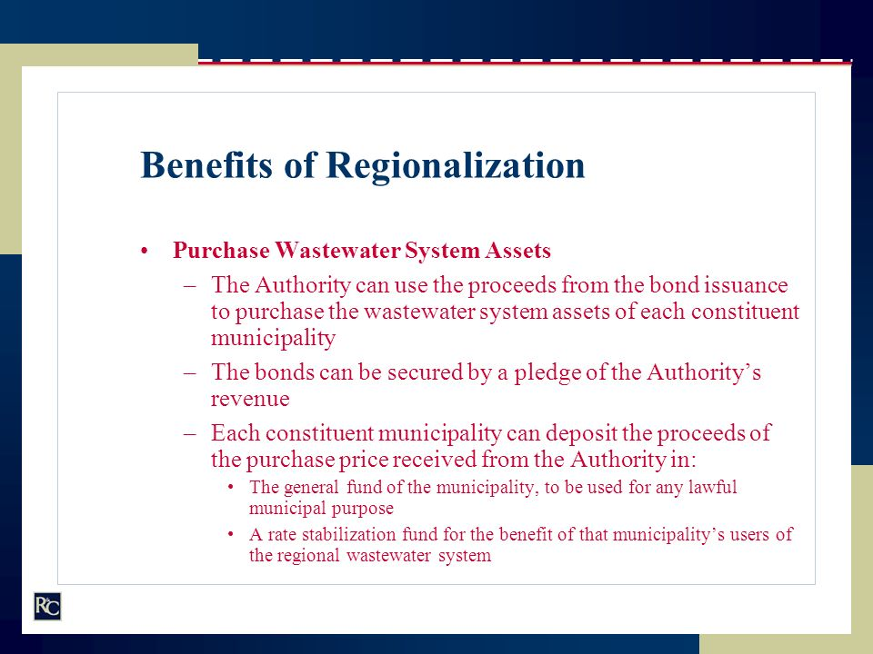Benefits of Regionalization Purchase Wastewater System Assets –The Authority can use the proceeds from the bond issuance to purchase the wastewater sy