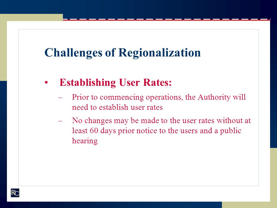 Challenges of Regionalization Establishing User Rates: –Prior to commencing operations, the Authority will need to establish user rates –No changes ma