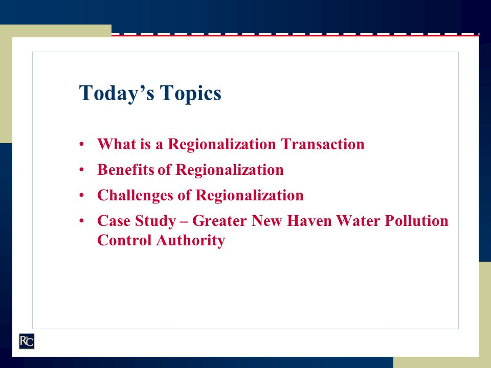 Todays Topics What is a Regionalization Transaction Benefits of Regionalization Challenges of Regionalization Case Study – Greater New Haven Water Pol