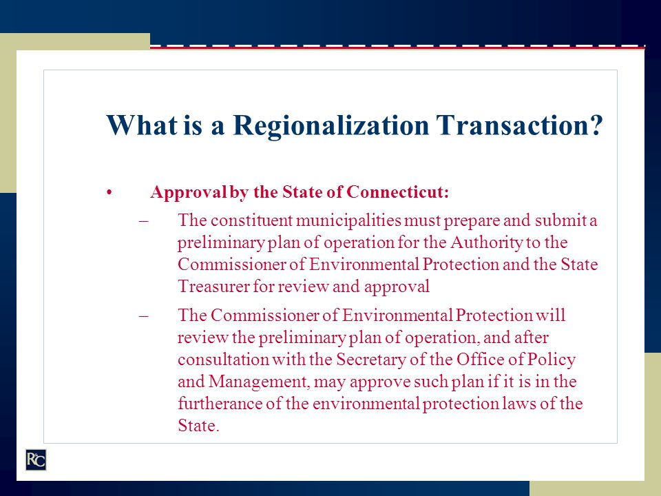 What is a Regionalization Transaction? Approval by the State of Connecticut: –The constituent municipalities must prepare and submit a preliminary pla