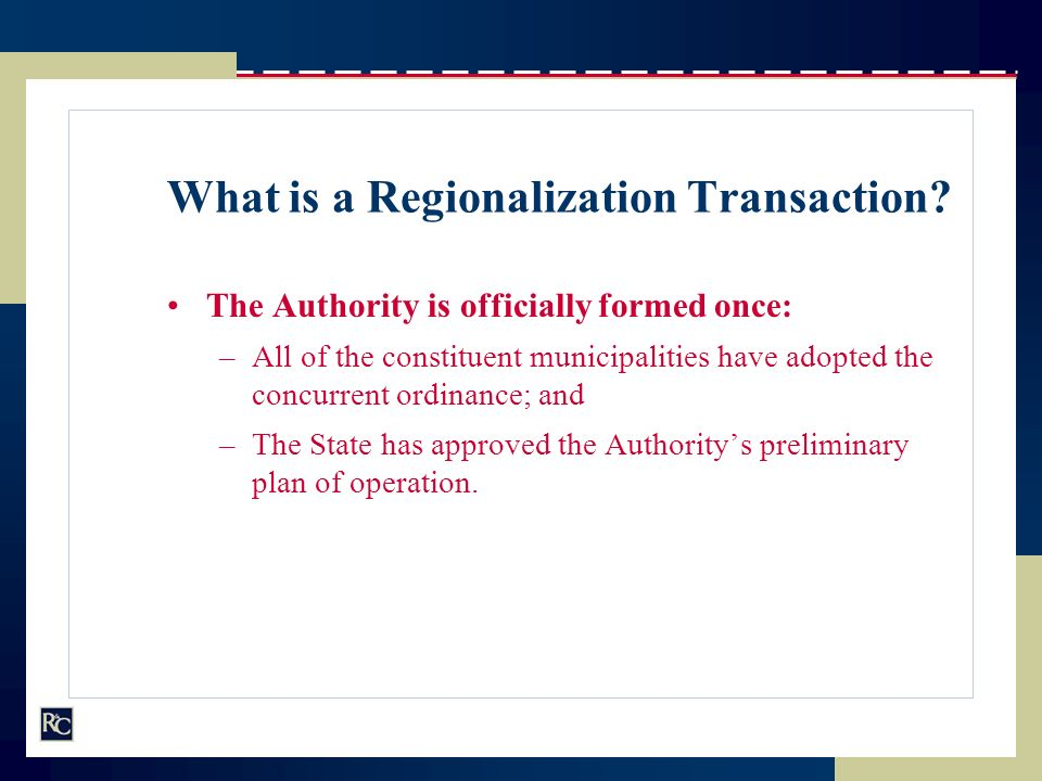 What is a Regionalization Transaction? The Authority is officially formed once: –All of the constituent municipalities have adopted the concurrent ord