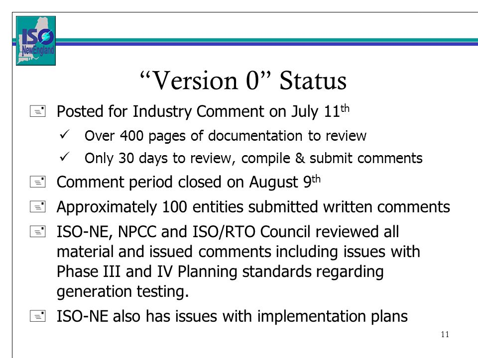 11 Version 0 Status + Posted for Industry Comment on July 11 th Over 400 pages of documentation to review Only 30 days to review, compile & submit comments +Comment period closed on August 9 th +Approximately 100 entities submitted written comments +ISO-NE, NPCC and ISO/RTO Council reviewed all material and issued comments including issues with Phase III and IV Planning standards regarding generation testing.