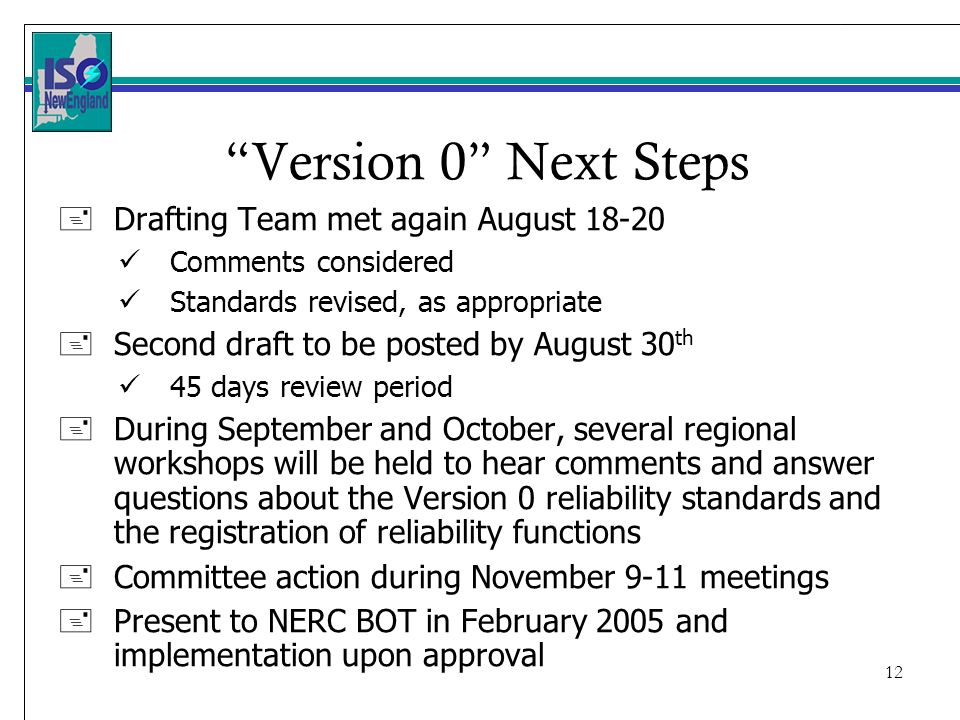 12 Version 0 Next Steps +Drafting Team met again August Comments considered Standards revised, as appropriate +Second draft to be posted by August 30 th 45 days review period +During September and October, several regional workshops will be held to hear comments and answer questions about the Version 0 reliability standards and the registration of reliability functions +Committee action during November 9-11 meetings +Present to NERC BOT in February 2005 and implementation upon approval