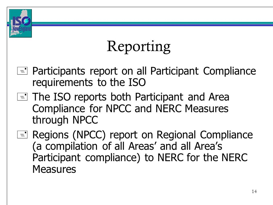 14 Reporting +Participants report on all Participant Compliance requirements to the ISO +The ISO reports both Participant and Area Compliance for NPCC and NERC Measures through NPCC +Regions (NPCC) report on Regional Compliance (a compilation of all Areas and all Areas Participant compliance) to NERC for the NERC Measures