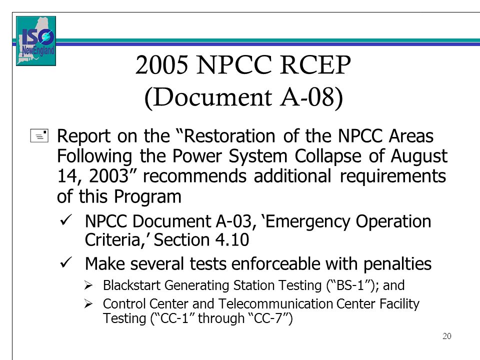 NPCC RCEP (Document A-08) +Report on the Restoration of the NPCC Areas Following the Power System Collapse of August 14, 2003 recommends additional requirements of this Program NPCC Document A-03, Emergency Operation Criteria, Section 4.10 Make several tests enforceable with penalties Blackstart Generating Station Testing (BS-1); and Control Center and Telecommunication Center Facility Testing (CC-1 through CC-7)