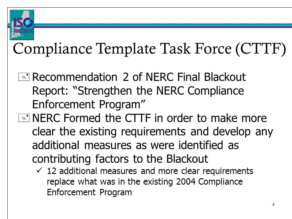 4 + Recommendation 2 of NERC Final Blackout Report: Strengthen the NERC Compliance Enforcement Program + NERC Formed the CTTF in order to make more clear the existing requirements and develop any additional measures as were identified as contributing factors to the Blackout 12 additional measures and more clear requirements replace what was in the existing 2004 Compliance Enforcement Program Compliance Template Task Force (CTTF)