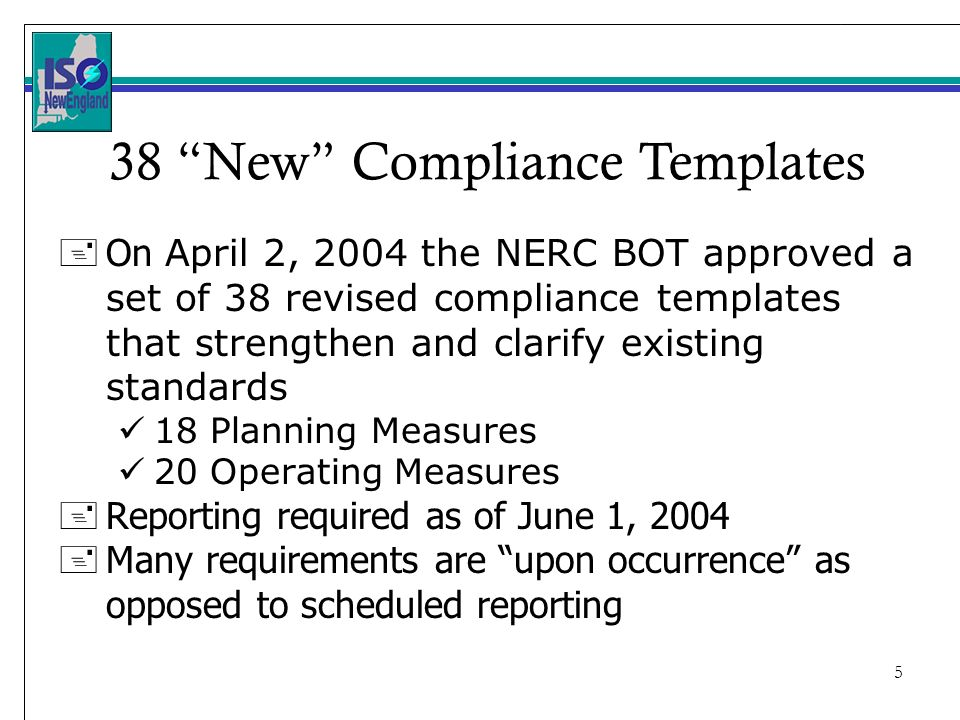 5 + On April 2, 2004 the NERC BOT approved a set of 38 revised compliance templates that strengthen and clarify existing standards 18 Planning Measures 20 Operating Measures + Reporting required as of June 1, Many requirements are upon occurrence as opposed to scheduled reporting 38 New Compliance Templates