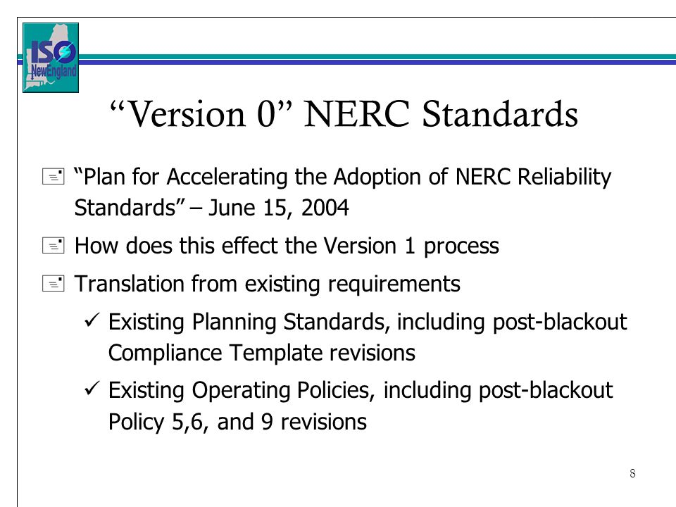 8 +Plan for Accelerating the Adoption of NERC Reliability Standards – June 15, How does this effect the Version 1 process +Translation from existing requirements Existing Planning Standards, including post-blackout Compliance Template revisions Existing Operating Policies, including post-blackout Policy 5,6, and 9 revisions Version 0 NERC Standards