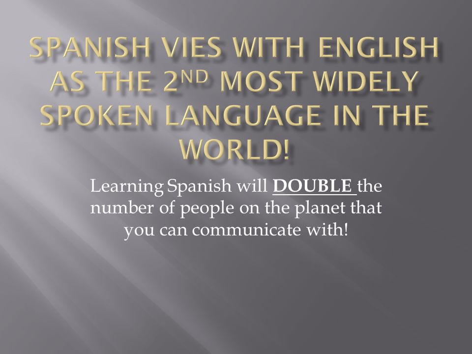Learning Spanish will DOUBLE the number of people on the planet that you can communicate with!