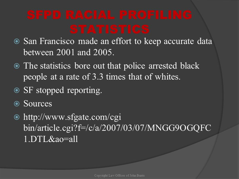 SFPD RACIAL PROFILING STATISTICS San Francisco made an effort to keep accurate data between 2001 and 2005. The statistics bore out that police arreste