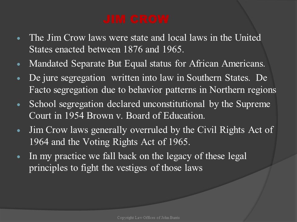 JIM CROW The Jim Crow laws were state and local laws in the United States enacted between 1876 and 1965. Mandated Separate But Equal status for Africa