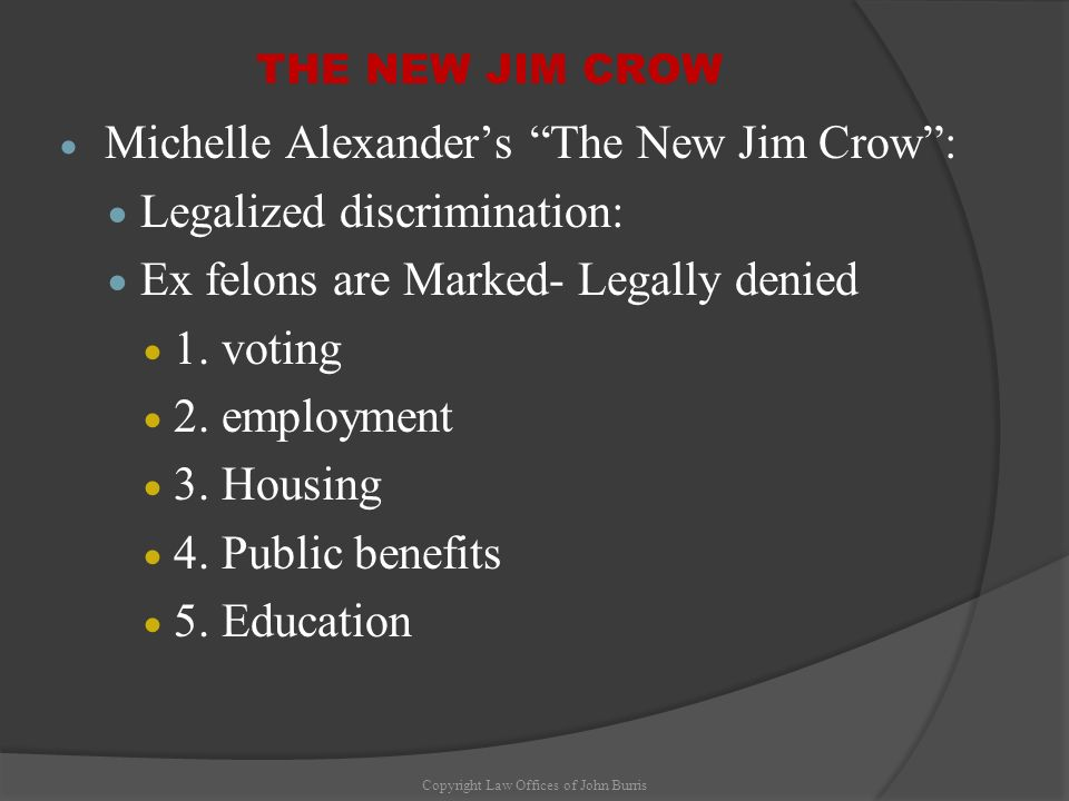 THE NEW JIM CROW Michelle Alexanders The New Jim Crow: Legalized discrimination: Ex felons are Marked- Legally denied 1. voting 2. employment 3. Housi