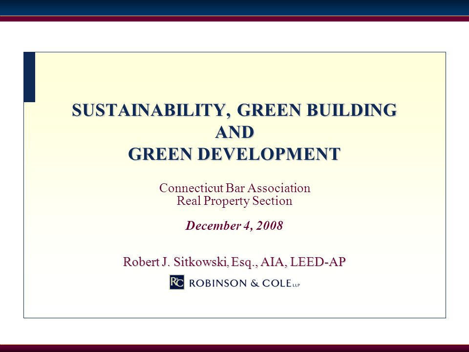 SUSTAINABILITY, GREEN BUILDING AND GREEN DEVELOPMENT Connecticut Bar Association Real Property Section December 4, 2008 Robert J. Sitkowski, Esq., AIA