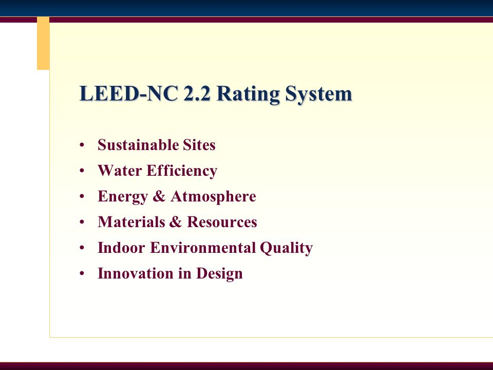LEED-NC 2.2 Rating System Sustainable Sites Water Efficiency Energy & Atmosphere Materials & Resources Indoor Environmental Quality Innovation in Desi