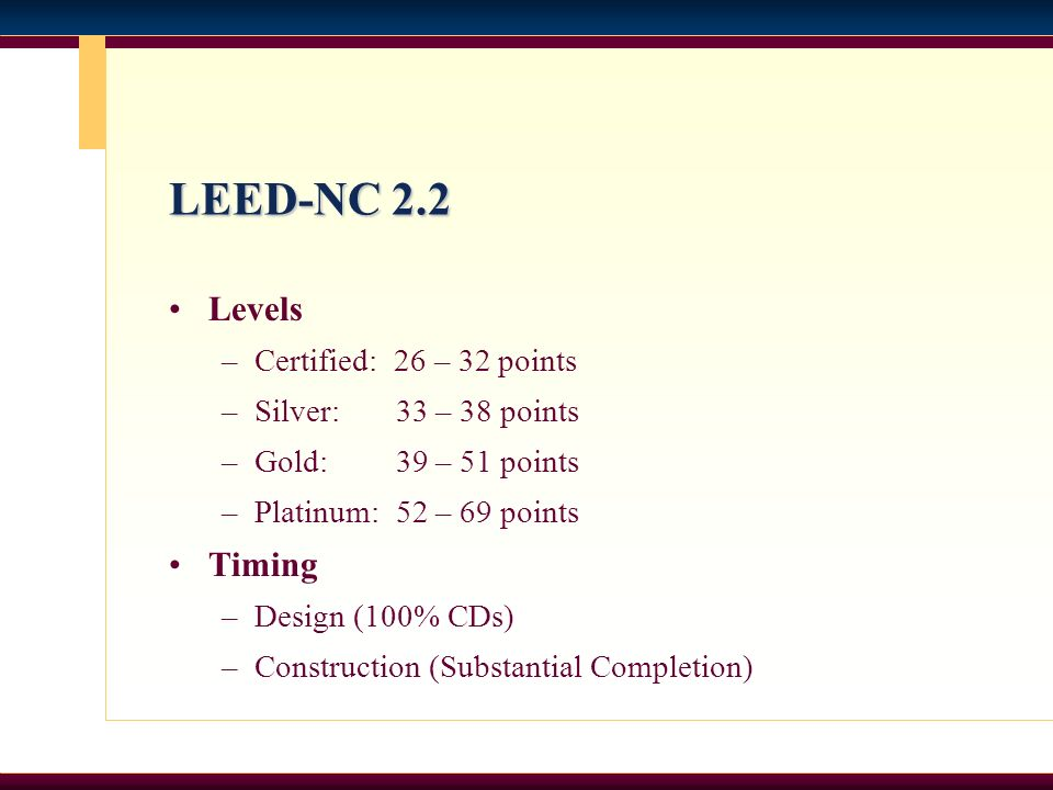 LEED-NC 2.2 Levels –Certified: 26 – 32 points –Silver: 33 – 38 points –Gold: 39 – 51 points –Platinum: 52 – 69 points Timing –Design (100% CDs) –Const