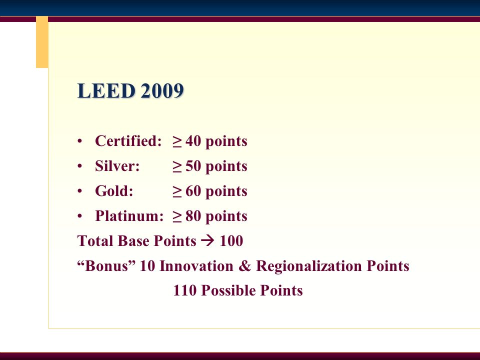 LEED 2009 Certified: 40 points Silver: 50 points Gold: 60 points Platinum: 80 points Total Base Points 100 Bonus 10 Innovation & Regionalization Points 110 Possible Points