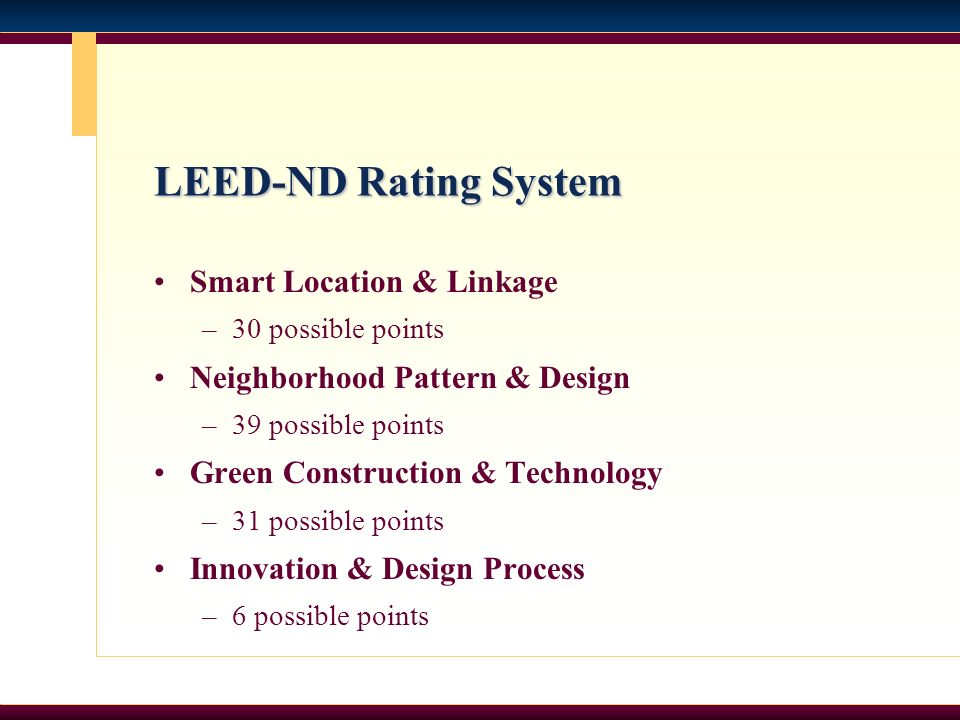LEED-ND Rating System Smart Location & Linkage –30 possible points Neighborhood Pattern & Design –39 possible points Green Construction & Technology –31 possible points Innovation & Design Process –6 possible points