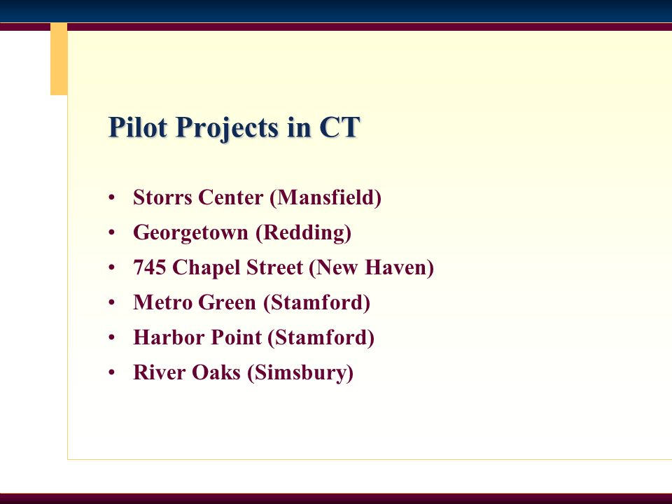 Pilot Projects in CT Storrs Center (Mansfield) Georgetown (Redding) 745 Chapel Street (New Haven) Metro Green (Stamford) Harbor Point (Stamford) River Oaks (Simsbury)