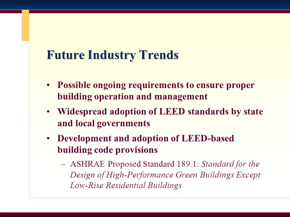 Future Industry Trends Possible ongoing requirements to ensure proper building operation and management Widespread adoption of LEED standards by state and local governments Development and adoption of LEED-based building code provisions –ASHRAE Proposed Standard 189.1: Standard for the Design of High-Performance Green Buildings Except Low-Rise Residential Buildings