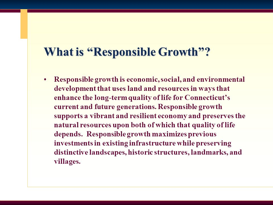 What is Responsible Growth? Responsible growth is economic, social, and environmental development that uses land and resources in ways that enhance th