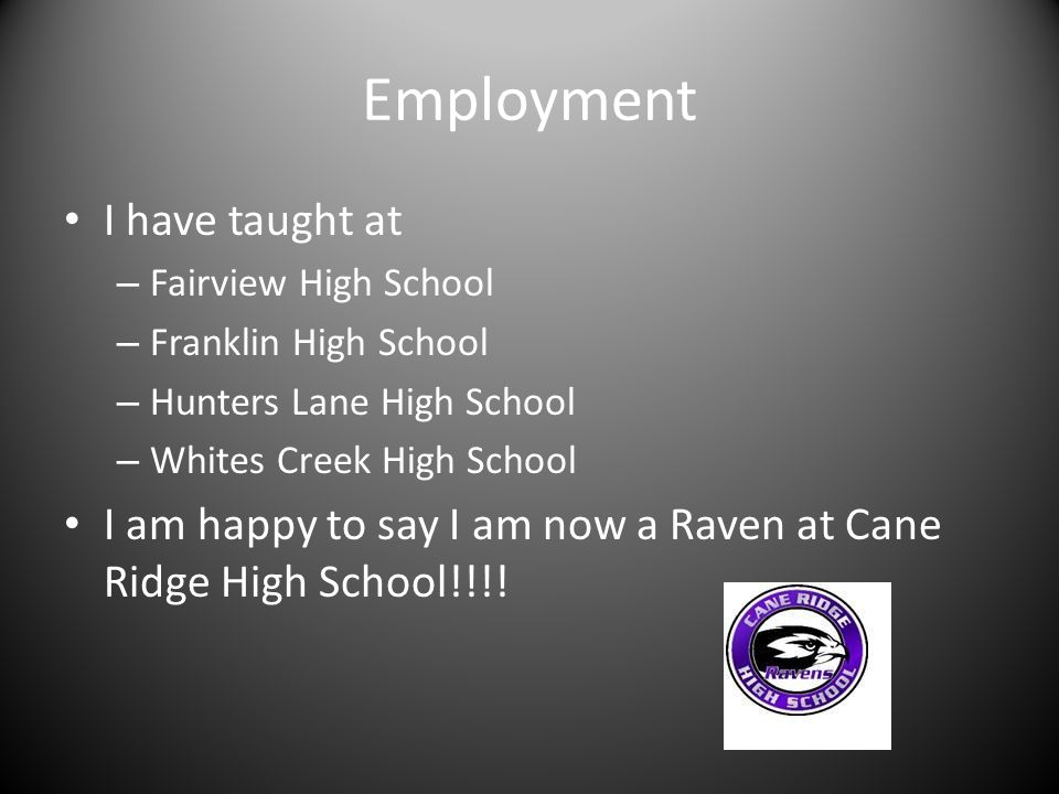 Employment I have taught at – Fairview High School – Franklin High School – Hunters Lane High School – Whites Creek High School I am happy to say I am now a Raven at Cane Ridge High School!!!!