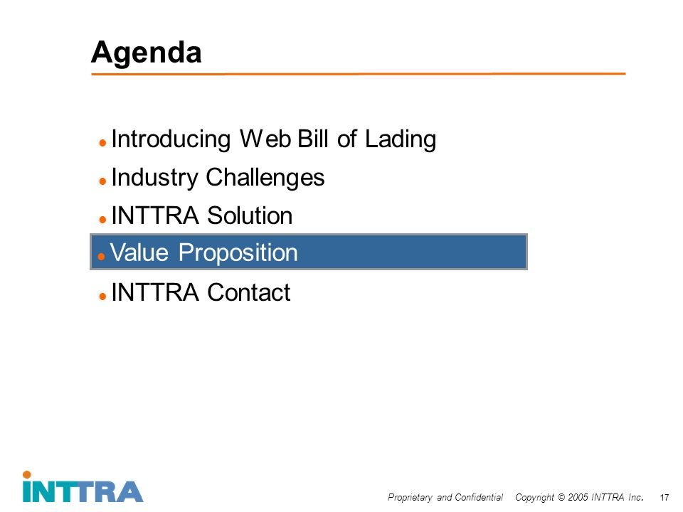 Proprietary and Confidential Copyright © 2005 INTTRA Inc. 17 Agenda Introducing Web Bill of Lading Industry Challenges INTTRA Solution INTTRA Contact