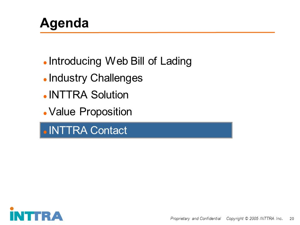 Proprietary and Confidential Copyright © 2005 INTTRA Inc. 20 Agenda Introducing Web Bill of Lading Industry Challenges INTTRA Solution Value Propositi