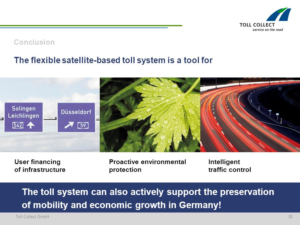 30Toll Collect GmbH Conclusion The flexible satellite-based toll system is a tool for User financing of infrastructure Proactive environmental protection Intelligent traffic control The toll system can also actively support the preservation of mobility and economic growth in Germany!