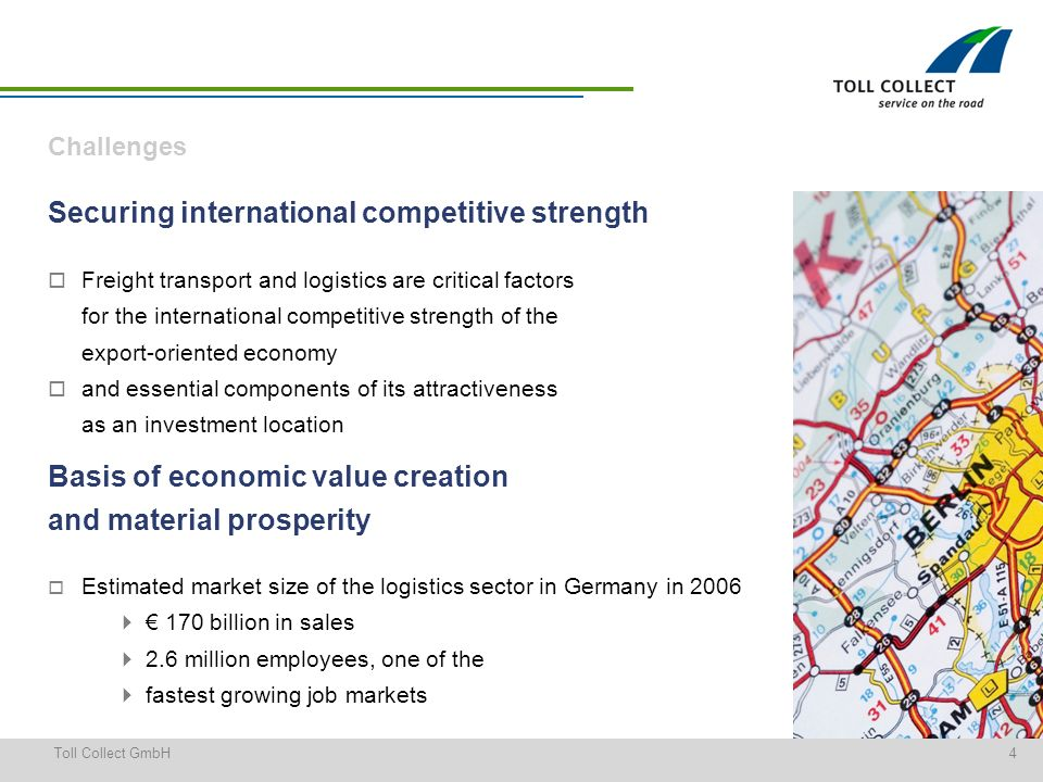 4Toll Collect GmbH Freight transport and logistics are critical factors for the international competitive strength of the export-oriented economy and essential components of its attractiveness as an investment location Securing international competitive strength Challenges Basis of economic value creation and material prosperity Estimated market size of the logistics sector in Germany in 2006 170 billion in sales 2.6 million employees, one of the fastest growing job markets