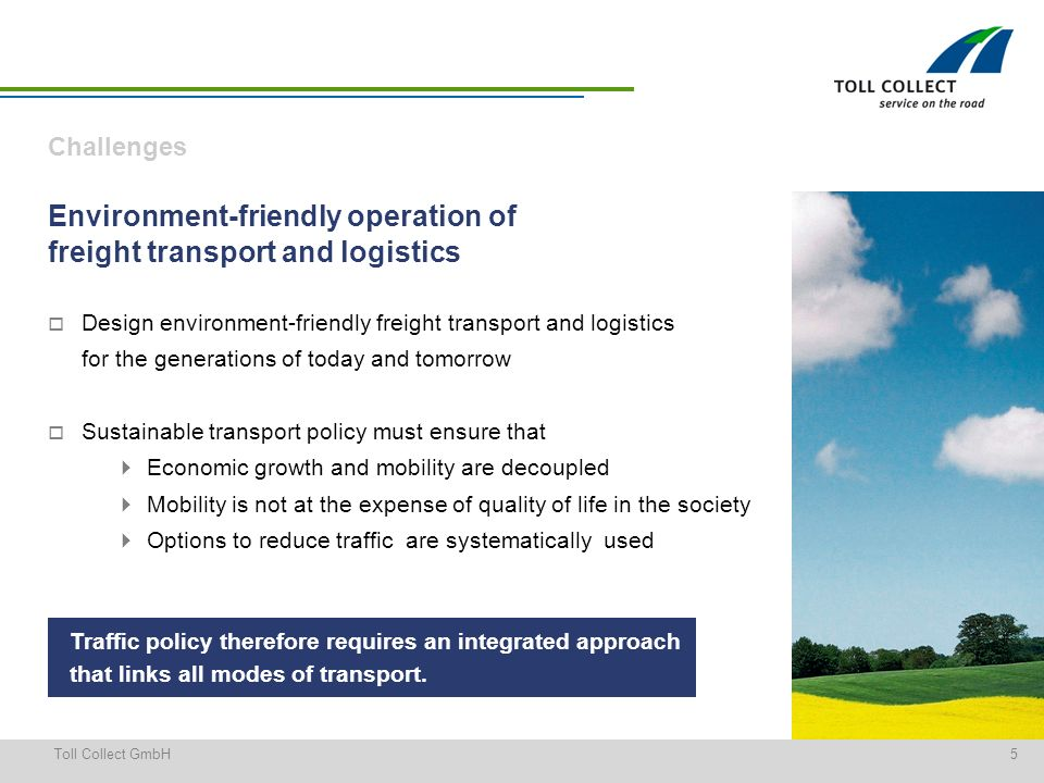 5Toll Collect GmbH Environment-friendly operation of freight transport and logistics Design environment-friendly freight transport and logistics for the generations of today and tomorrow Sustainable transport policy must ensure that Economic growth and mobility are decoupled Mobility is not at the expense of quality of life in the society Options to reduce traffic are systematically used Challenges Traffic policy therefore requires an integrated approach that links all modes of transport.