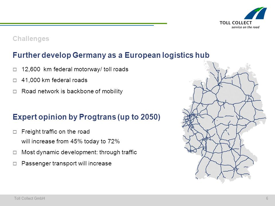 6Toll Collect GmbH Challenges Further develop Germany as a European logistics hub 12,600 km federal motorway/ toll roads 41,000 km federal roads Road network is backbone of mobility Expert opinion by Progtrans (up to 2050) Freight traffic on the road will increase from 45% today to 72% Most dynamic development: through traffic Passenger transport will increase