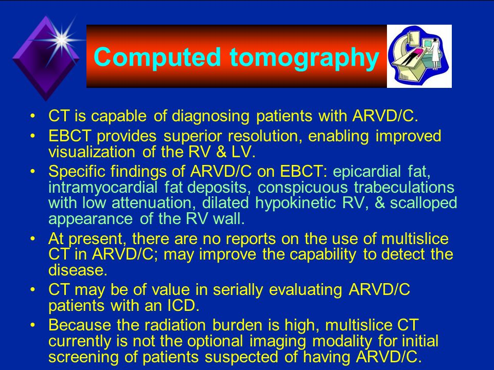Computed tomography CT is capable of diagnosing patients with ARVD/C. EBCT provides superior resolution, enabling improved visualization of the RV & L