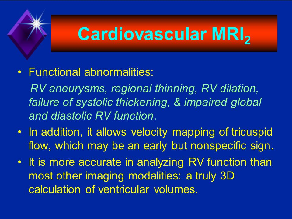Cardiovascular MRI 2 Functional abnormalities: RV aneurysms, regional thinning, RV dilation, failure of systolic thickening, & impaired global and dia