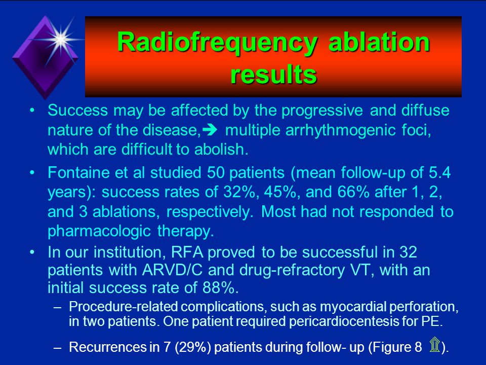 Radiofrequency ablation results Success may be affected by the progressive and diffuse nature of the disease, multiple arrhythmogenic foci, which are