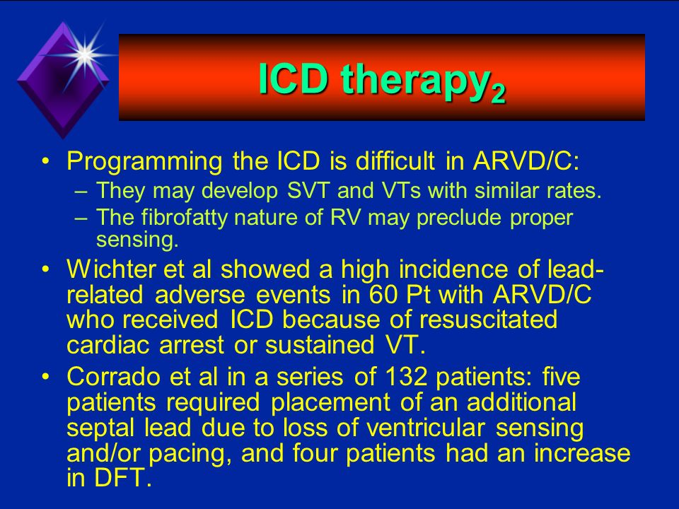 ICD therapy 2 Programming the ICD is difficult in ARVD/C: –They may develop SVT and VTs with similar rates. –The fibrofatty nature of RV may preclude