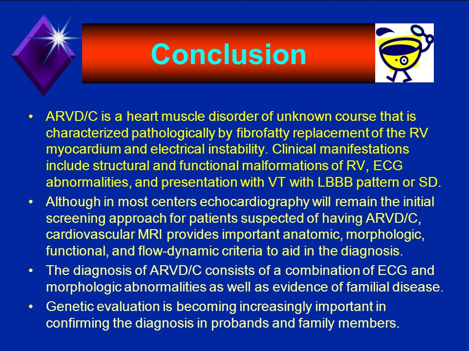 Conclusion ARVD/C is a heart muscle disorder of unknown course that is characterized pathologically by fibrofatty replacement of the RV myocardium and