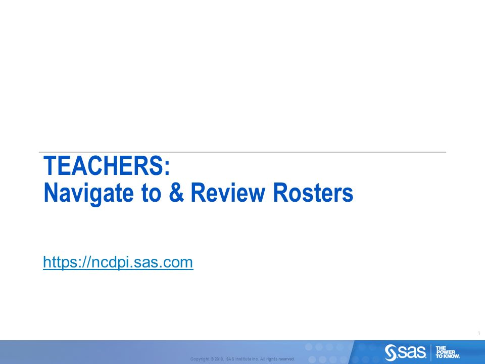 1 Copyright © 2010, SAS Institute Inc. All rights reserved. TEACHERS: Navigate to & Review Rosters https://ncdpi.sas.com