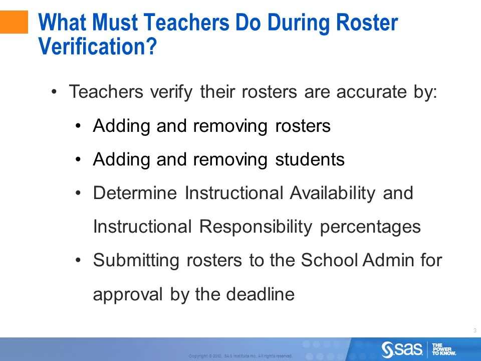 3 Copyright © 2010, SAS Institute Inc. All rights reserved. What Must Teachers Do During Roster Verification? Teachers verify their rosters are accura