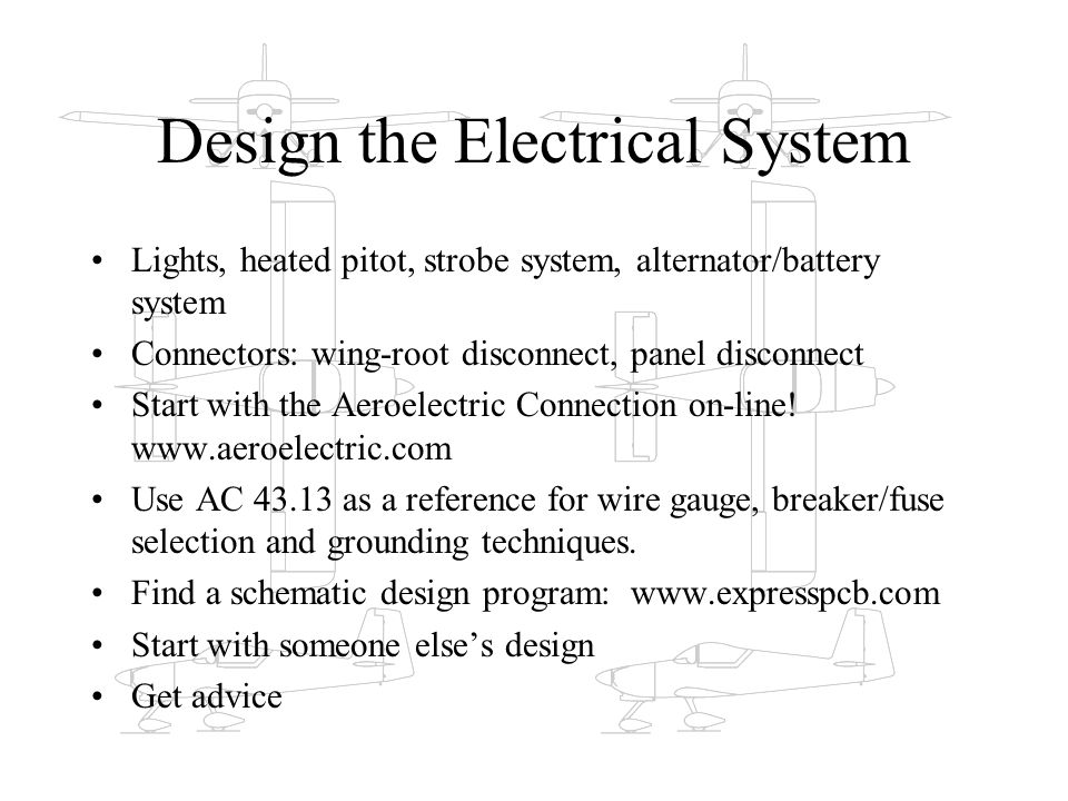 Design the Electrical System Lights, heated pitot, strobe system, alternator/battery system Connectors: wing-root disconnect, panel disconnect Start w