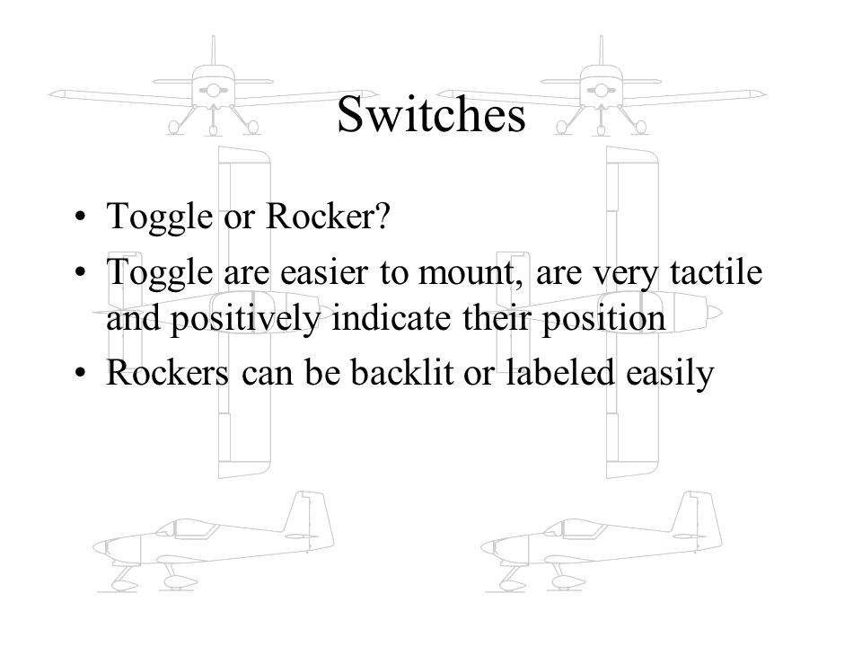 Switches Toggle or Rocker? Toggle are easier to mount, are very tactile and positively indicate their position Rockers can be backlit or labeled easil