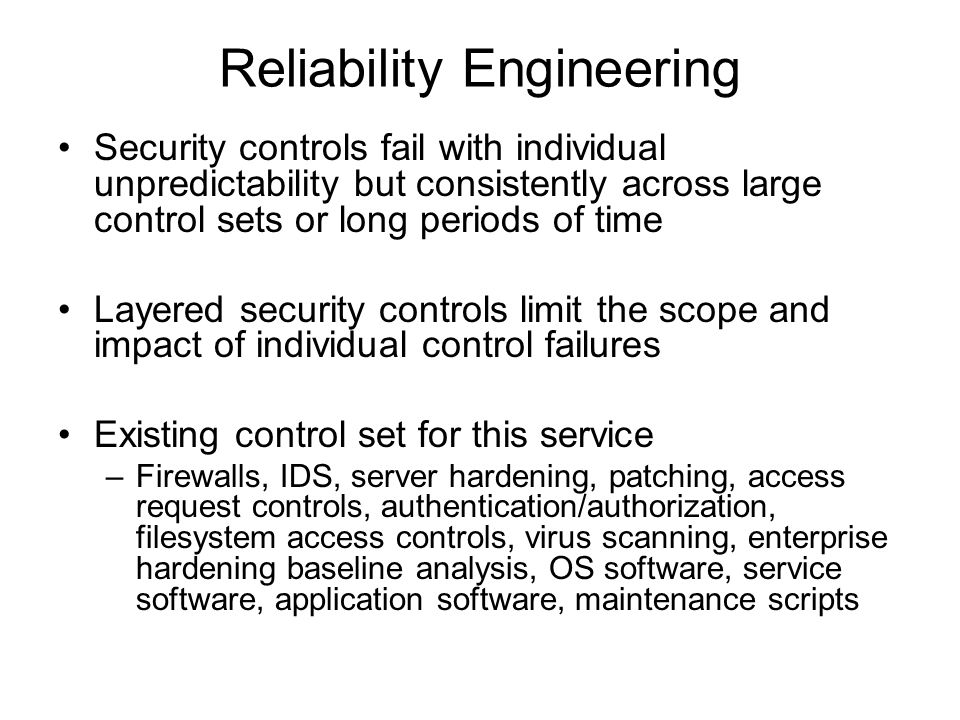 Reliability Engineering Security controls fail with individual unpredictability but consistently across large control sets or long periods of time Layered security controls limit the scope and impact of individual control failures Existing control set for this service –Firewalls, IDS, server hardening, patching, access request controls, authentication/authorization, filesystem access controls, virus scanning, enterprise hardening baseline analysis, OS software, service software, application software, maintenance scripts