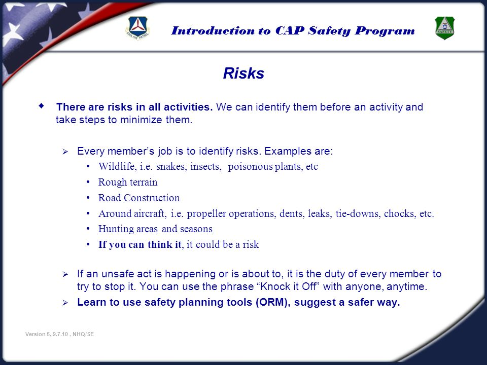 Introduction to CAP Safety Program Version 5, 9.7.10, NHQ/SE Risks There are risks in all activities. We can identify them before an activity and take