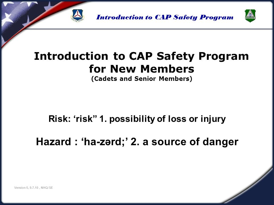 Introduction to CAP Safety Program Version 5, 9.7.10, NHQ/SE This presentation is an overview of Civil Air Patrols Safety program and it will cover: Safety Program Background The three components of CAPs safety program: Rules and Regulations Responsibilities Risks and Operational Risk Management How the safety program is a part of every CAP activity: Safe mission accomplishment is everyones #1 job Safety definitions Course Outline