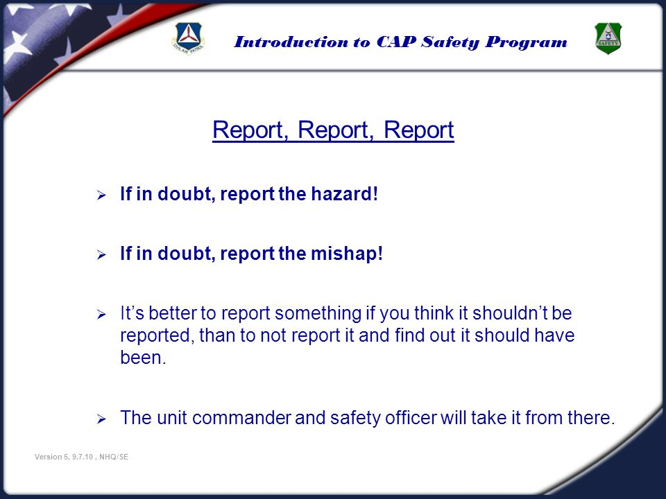 Introduction to CAP Safety Program Version 5, 9.7.10, NHQ/SE Report, Report, Report If in doubt, report the hazard! If in doubt, report the mishap! It