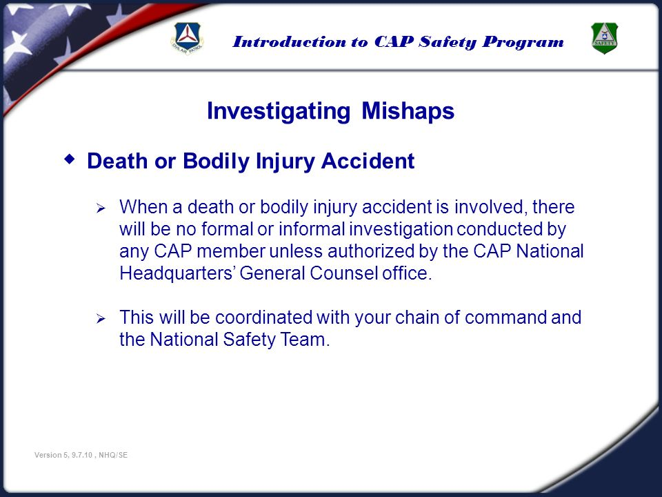 Introduction to CAP Safety Program Version 5, 9.7.10, NHQ/SE Investigating Mishaps Death or Bodily Injury Accident When a death or bodily injury accid