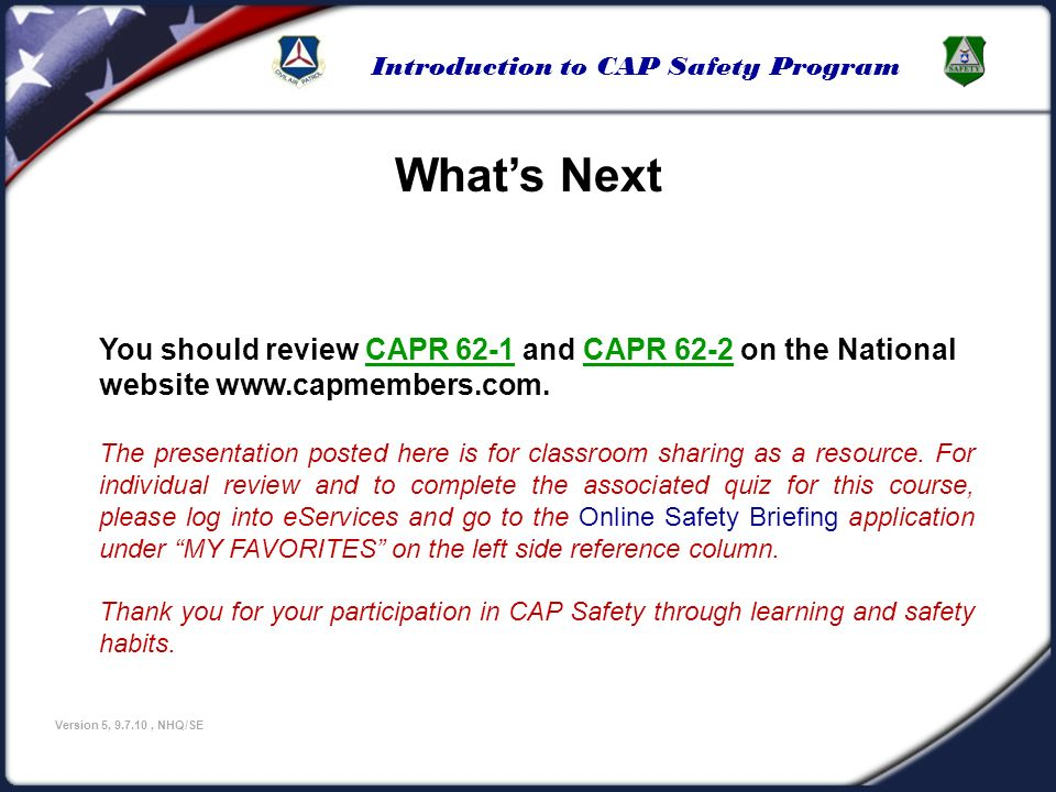Introduction to CAP Safety Program Version 5, 9.7.10, NHQ/SE Whats Next You should review CAPR 62-1 and CAPR 62-2 on the National website www.capmembe